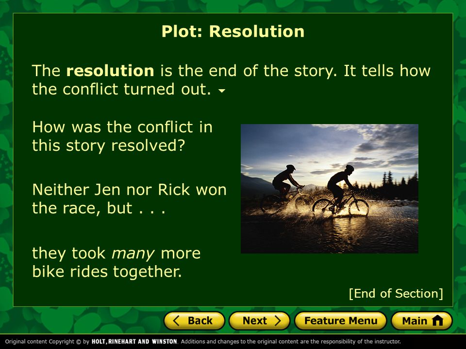 Plot: Resolution The resolution is the end of the story. It tells how the conflict turned out. How was the conflict in this story resolved
