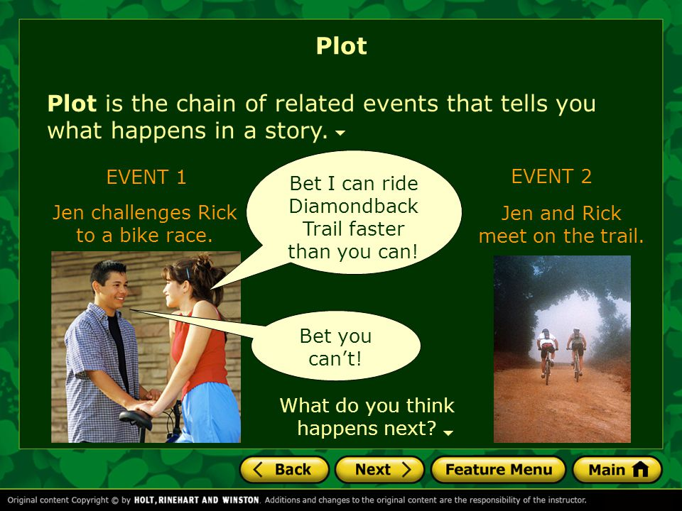 Plot Plot is the chain of related events that tells you what happens in a story. Bet I can ride Diamondback Trail faster than you can!