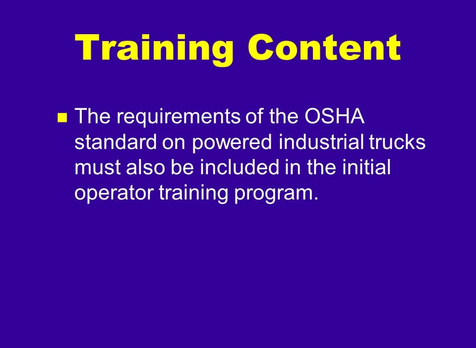 Training Content The requirements of the OSHA standard on powered industrial trucks must also be included in the initial operator training program.