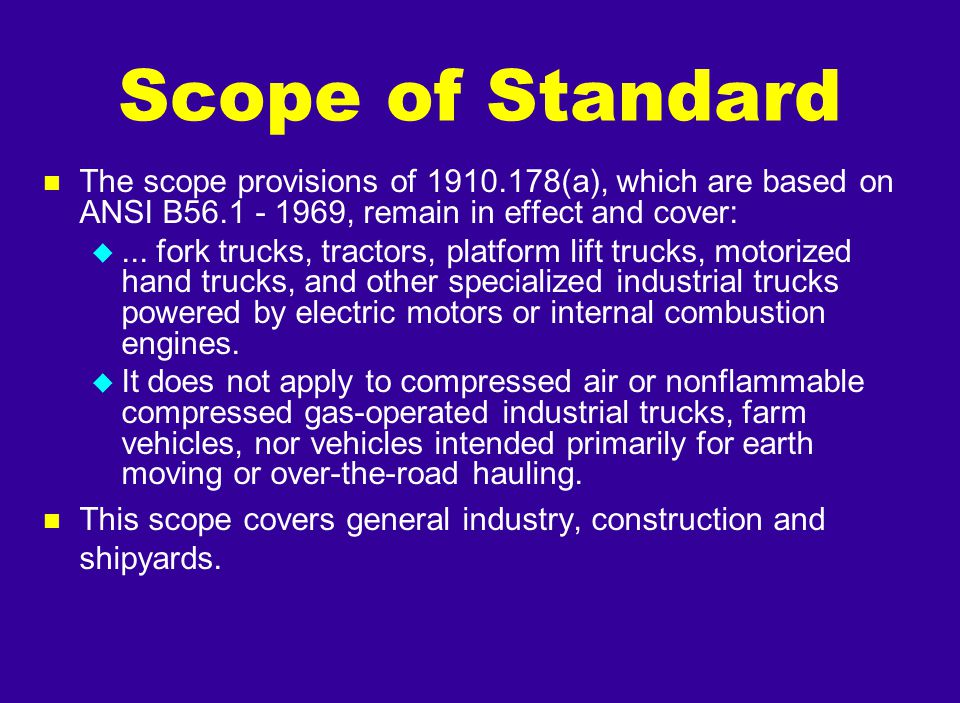 Scope of Standard The scope provisions of 1910.178(a), which are based on ANSI B56.1 - 1969, remain in effect and cover: