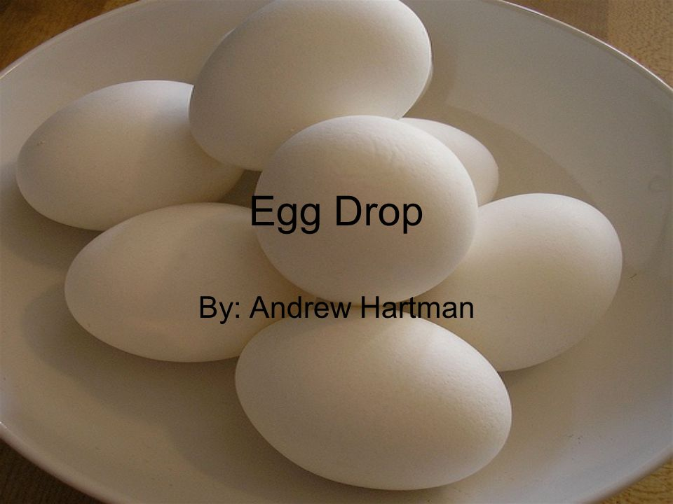 Egg Drop By: Andrew Hartman