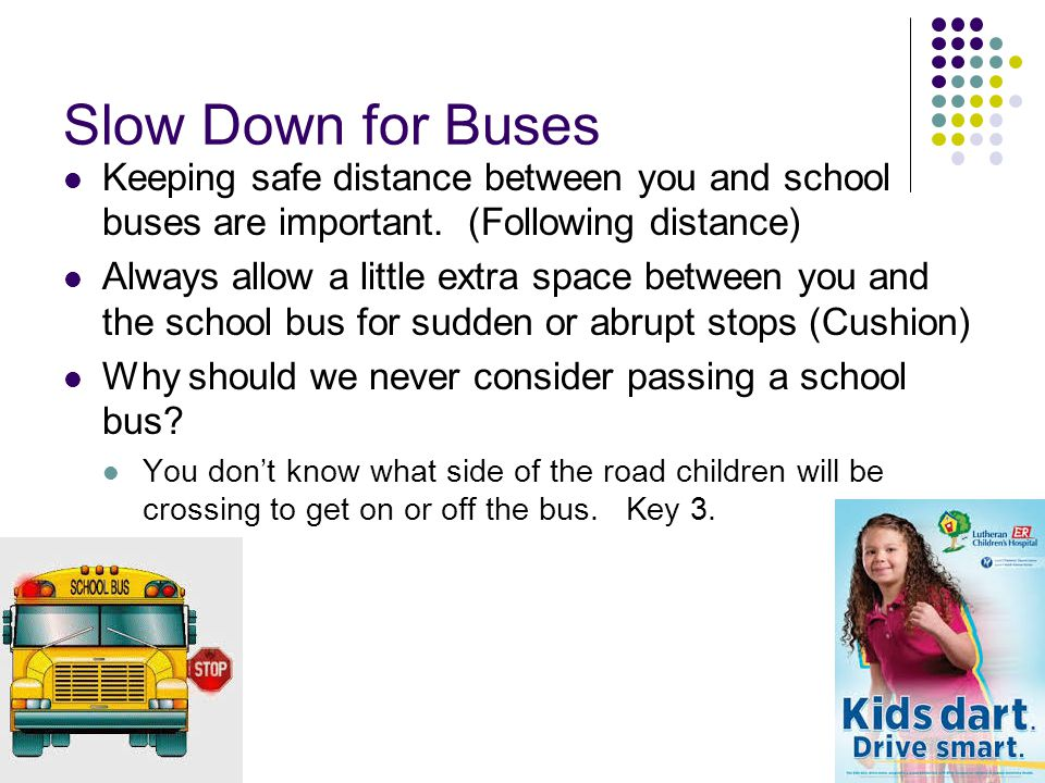 Slow Down for Buses Keeping safe distance between you and school buses are important. (Following distance)