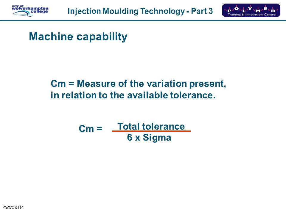 Machine capability Cm = Measure of the variation present, in relation to the available tolerance. Total tolerance.