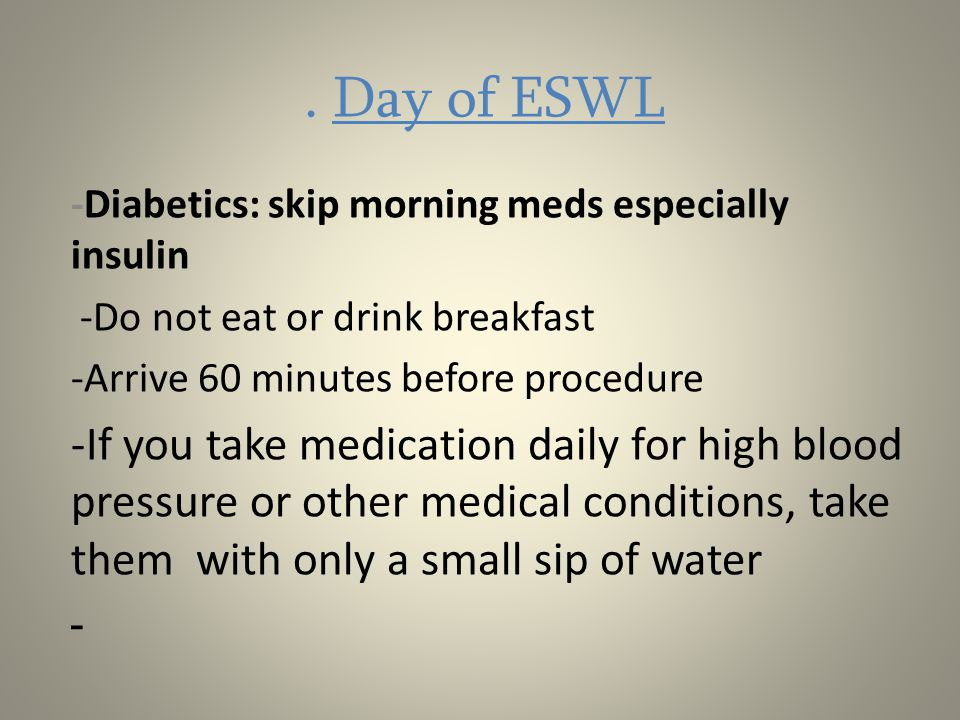 . Day of ESWL -Diabetics: skip morning meds especially insulin. -Do not eat or drink breakfast. -Arrive 60 minutes before procedure.