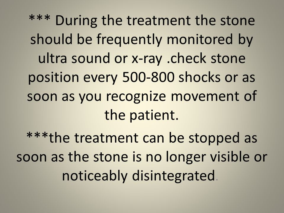 *** During the treatment the stone should be frequently monitored by ultra sound or x-ray .check stone position every 500-800 shocks or as soon as you recognize movement of the patient.