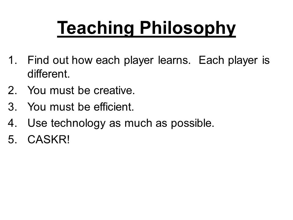 Teaching Philosophy Find out how each player learns. Each player is different. You must be creative.