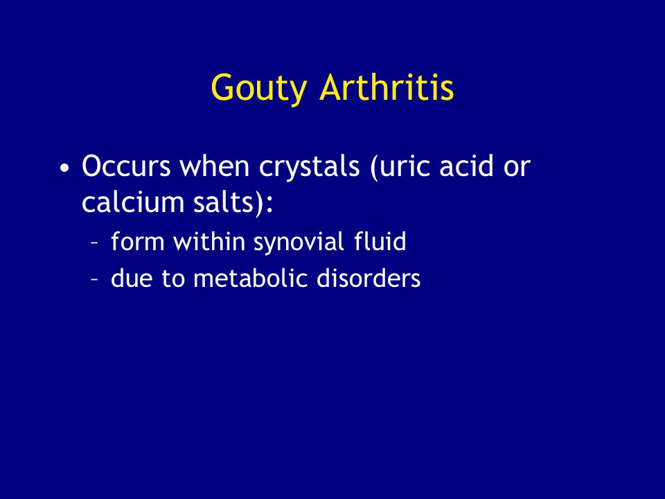 Gouty Arthritis Occurs when crystals (uric acid or calcium salts):