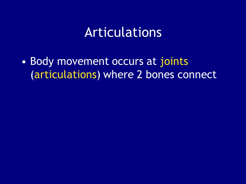 Articulations Body movement occurs at joints (articulations) where 2 bones connect