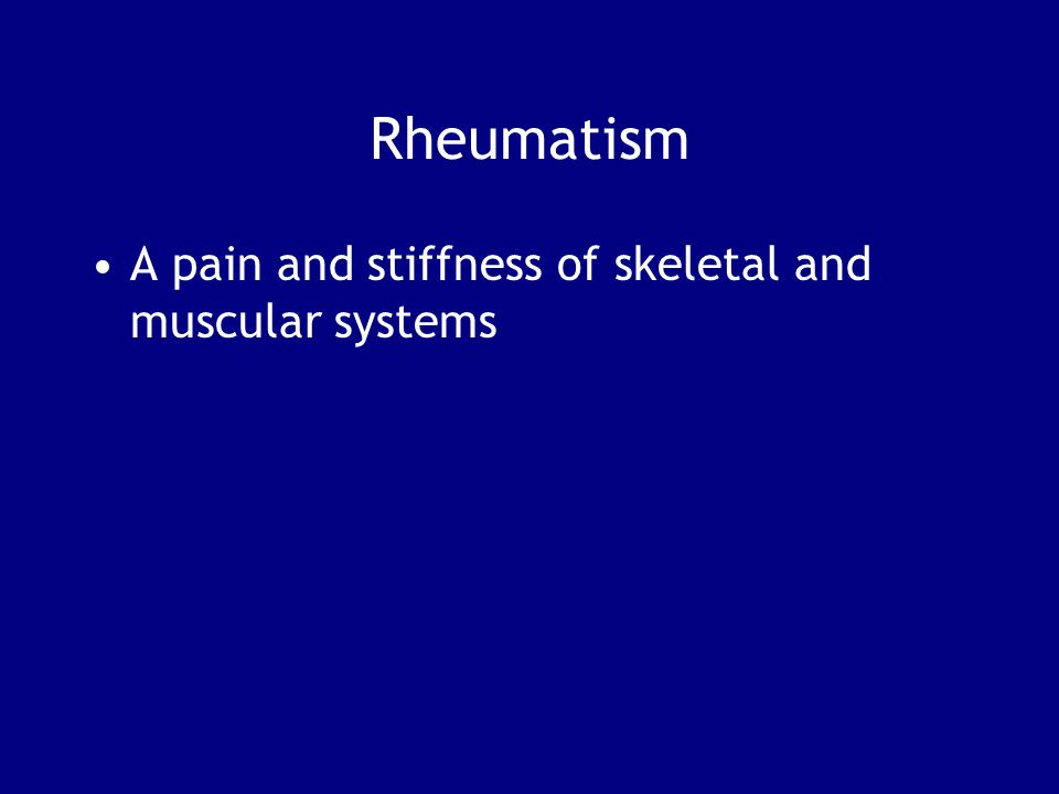 Rheumatism A pain and stiffness of skeletal and muscular systems