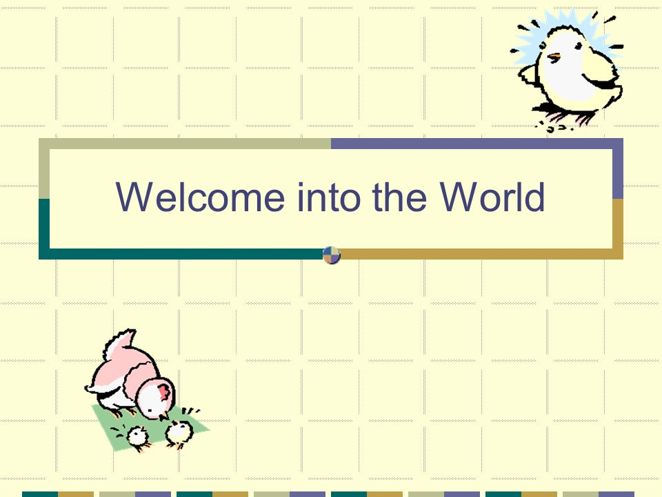 Welcome into the World