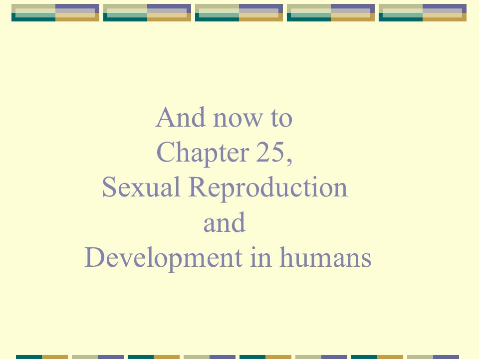 And now to Chapter 25, Sexual Reproduction and Development in humans