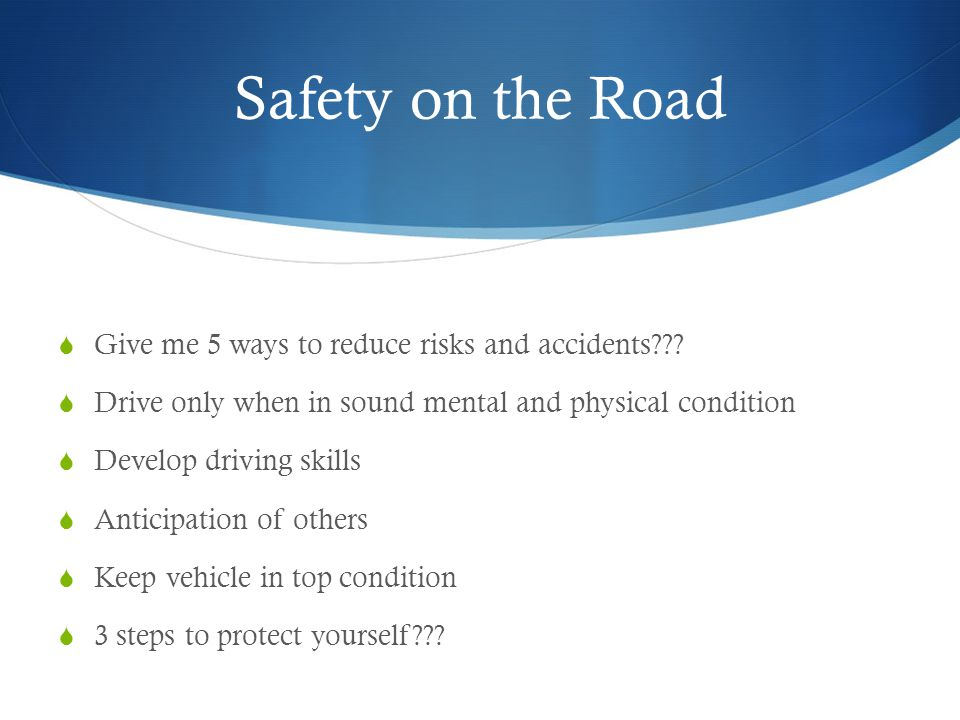Safety on the Road Give me 5 ways to reduce risks and accidents