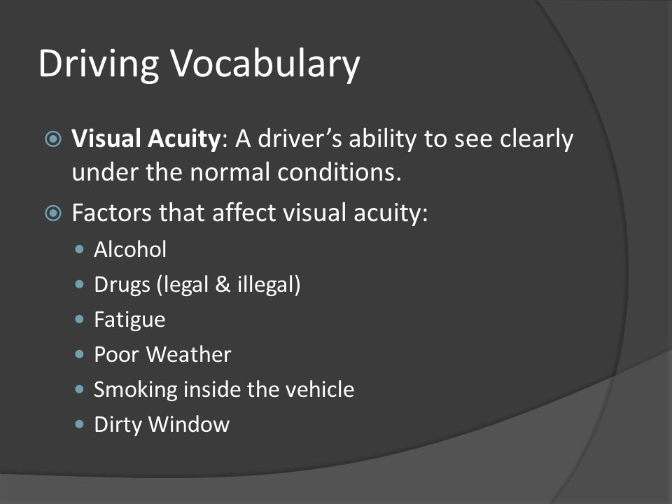 Driving Vocabulary Visual Acuity: A driver's ability to see clearly under the normal conditions. Factors that affect visual acuity: