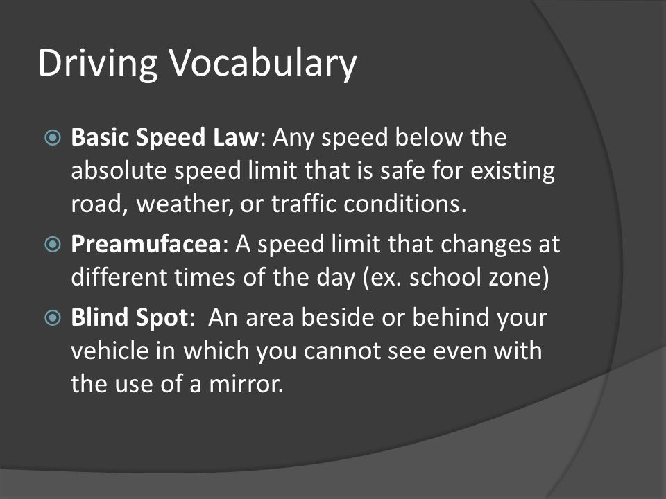 Driving Vocabulary Basic Speed Law: Any speed below the absolute speed limit that is safe for existing road, weather, or traffic conditions.