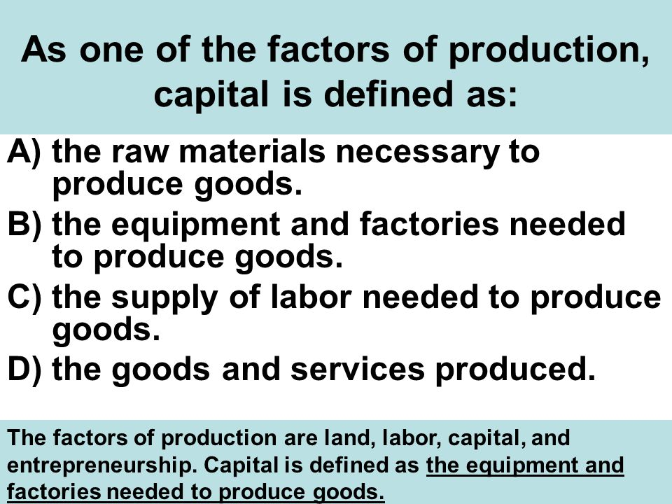 As one of the factors of production, capital is defined as: