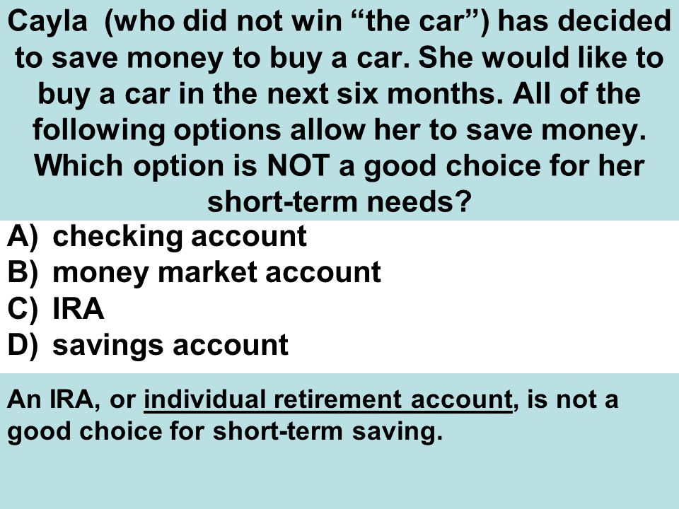 Cayla (who did not win the car ) has decided to save money to buy a car. She would like to buy a car in the next six months. All of the following options allow her to save money. Which option is NOT a good choice for her short-term needs
