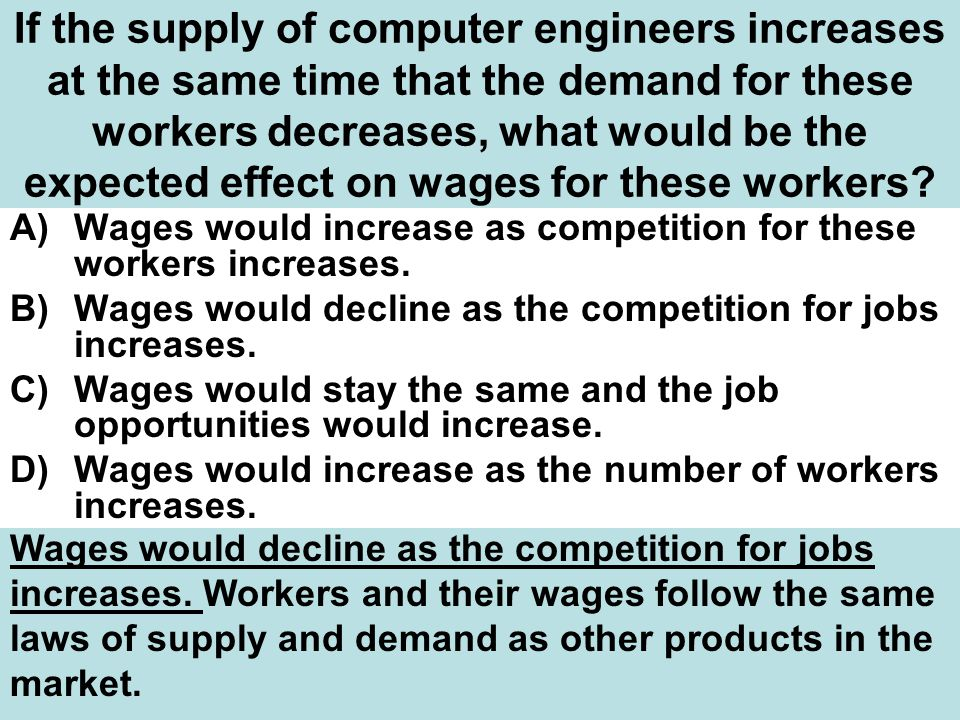 If the supply of computer engineers increases at the same time that the demand for these workers decreases, what would be the expected effect on wages for these workers