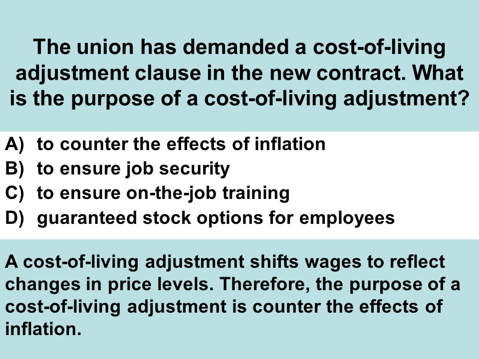 The union has demanded a cost-of-living adjustment clause in the new contract. What is the purpose of a cost-of-living adjustment