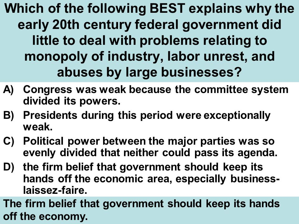 Which of the following BEST explains why the early 20th century federal government did little to deal with problems relating to monopoly of industry, labor unrest, and abuses by large businesses