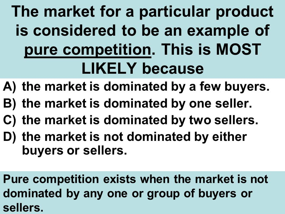 The market for a particular product is considered to be an example of pure competition. This is MOST LIKELY because