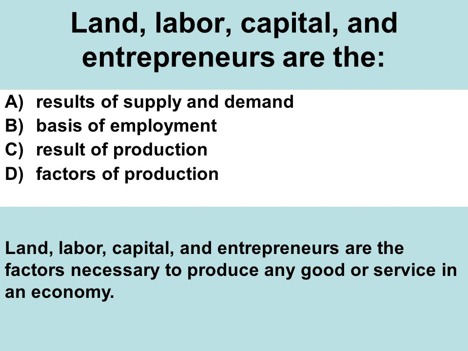 Land, labor, capital, and entrepreneurs are the: