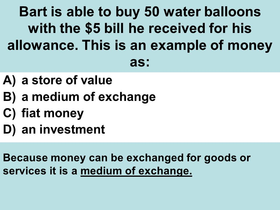 Bart is able to buy 50 water balloons with the $5 bill he received for his allowance. This is an example of money as: