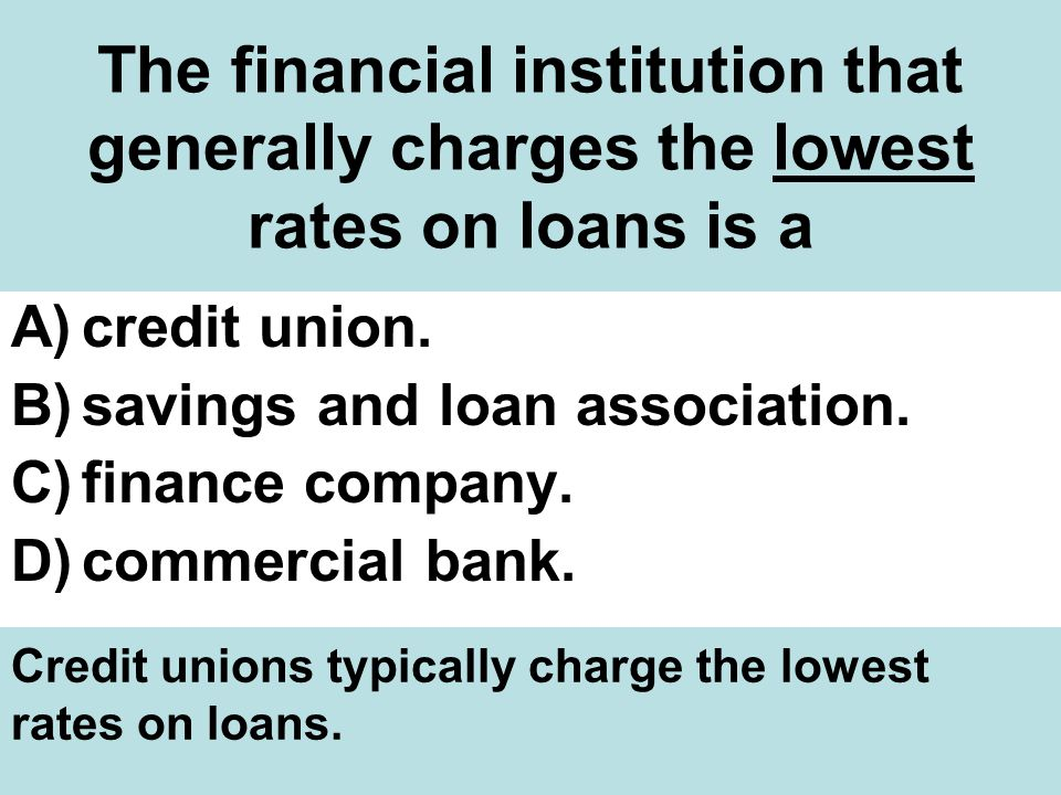 The financial institution that generally charges the lowest rates on loans is a