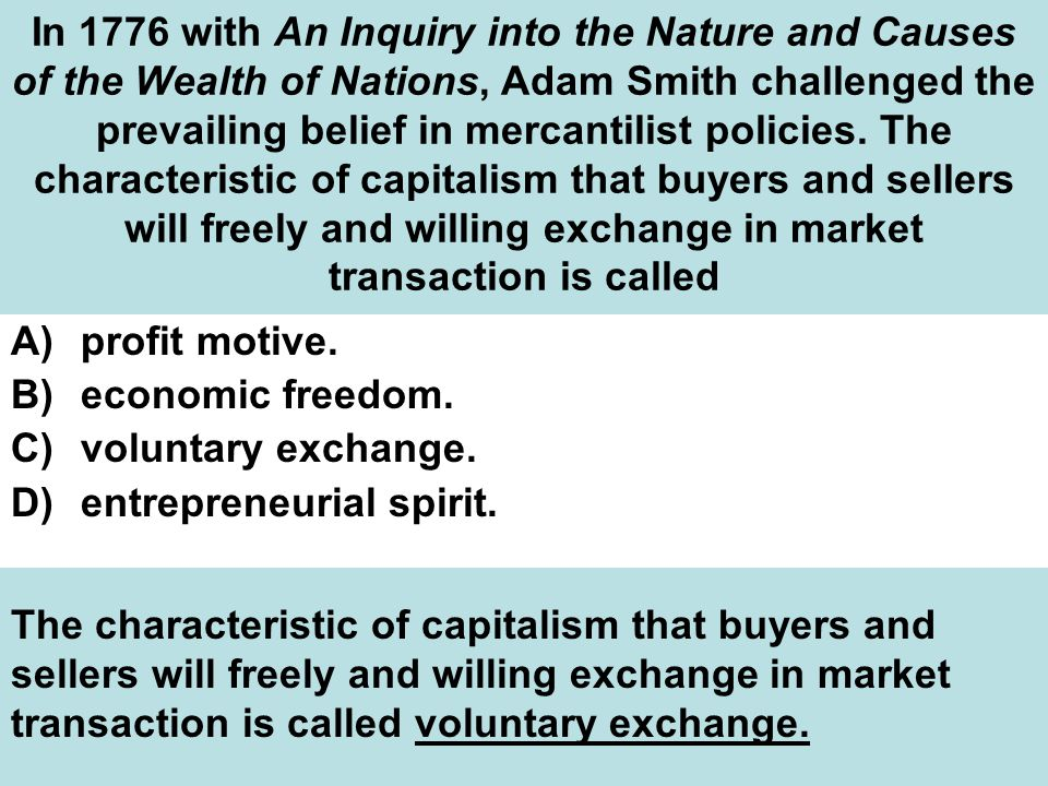 In 1776 with An Inquiry into the Nature and Causes of the Wealth of Nations, Adam Smith challenged the prevailing belief in mercantilist policies. The characteristic of capitalism that buyers and sellers will freely and willing exchange in market transaction is called