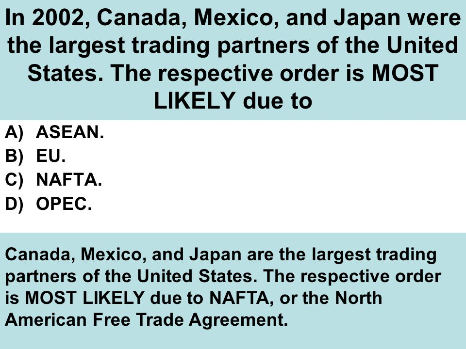 In 2002, Canada, Mexico, and Japan were the largest trading partners of the United States. The respective order is MOST LIKELY due to