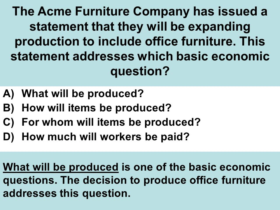 The Acme Furniture Company has issued a statement that they will be expanding production to include office furniture. This statement addresses which basic economic question
