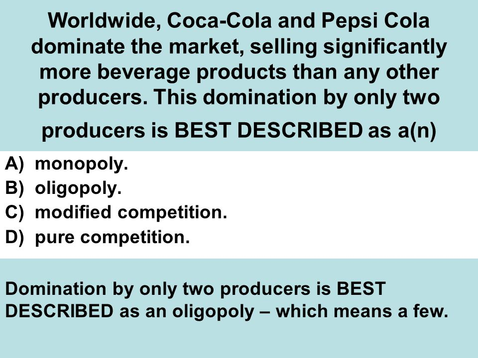 Worldwide, Coca-Cola and Pepsi Cola dominate the market, selling significantly more beverage products than any other producers. This domination by only two producers is BEST DESCRIBED as a(n)