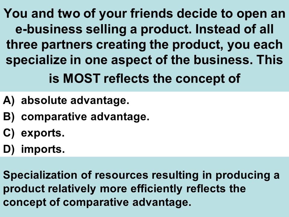 You and two of your friends decide to open an e-business selling a product. Instead of all three partners creating the product, you each specialize in one aspect of the business. This is MOST reflects the concept of