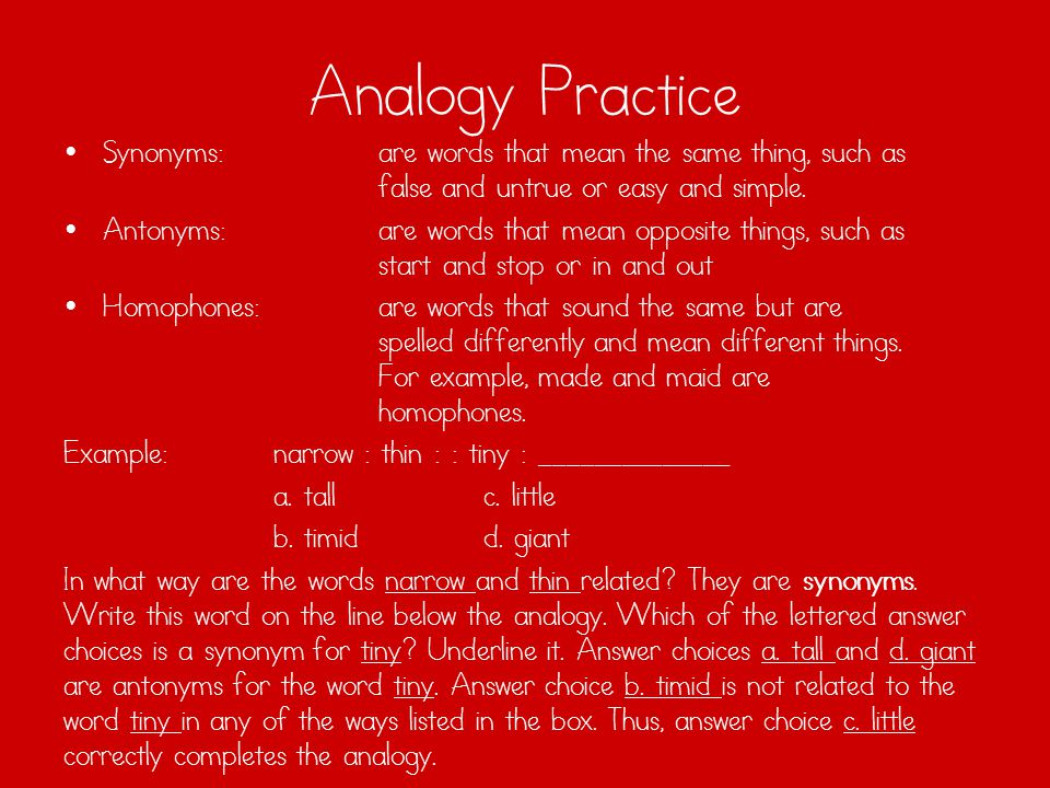 Analogy Practice Synonyms: are words that mean the same thing, such as false and untrue or easy and simple.