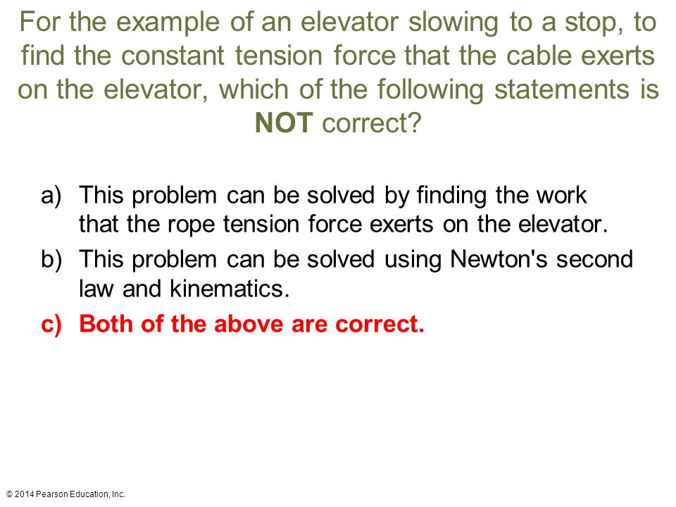For the example of an elevator slowing to a stop, to find the constant tension force that the cable exerts on the elevator, which of the following statements is NOT correct