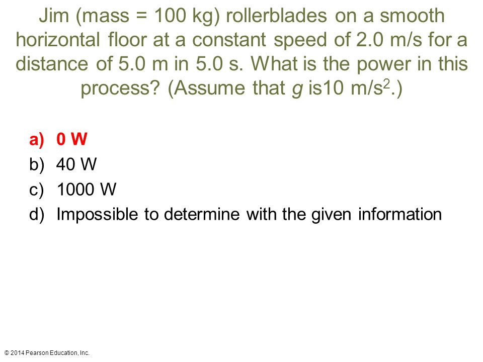 Jim (mass = 100 kg) rollerblades on a smooth horizontal floor at a constant speed of 2.0 m/s for a distance of 5.0 m in 5.0 s. What is the power in this process (Assume that g is10 m/s2.)
