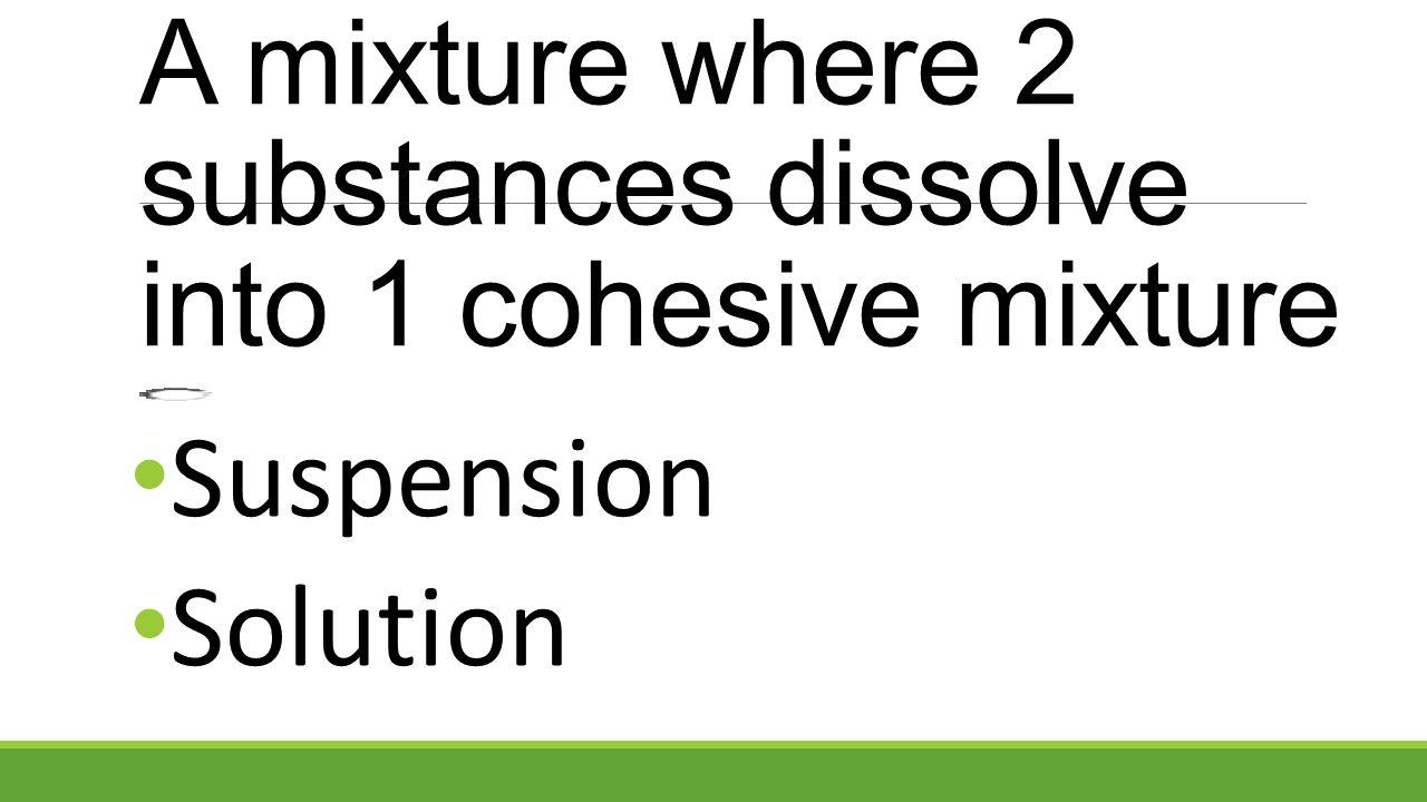 A mixture where 2 substances dissolve into 1 cohesive mixture