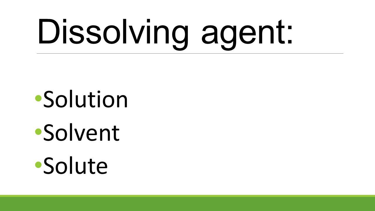 Dissolving agent: Solution Solvent Solute