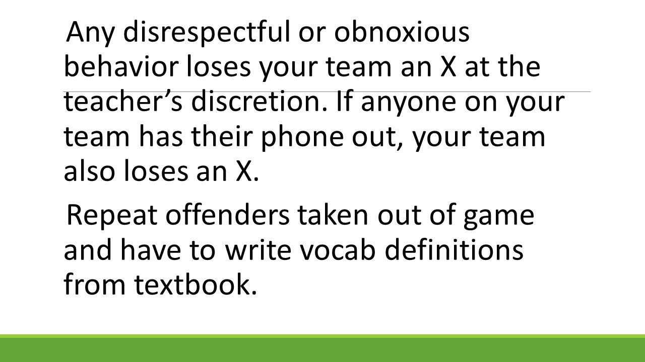 Any disrespectful or obnoxious behavior loses your team an X at the teacher's discretion. If anyone on your team has their phone out, your team also loses an X.