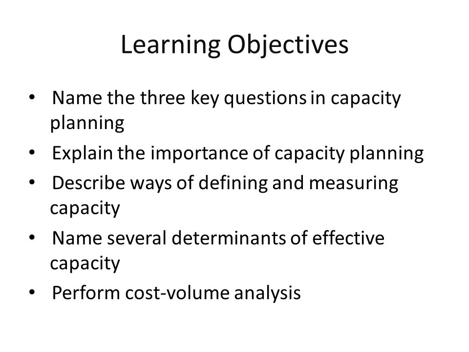 Learning Objectives Name the three key questions in capacity planning