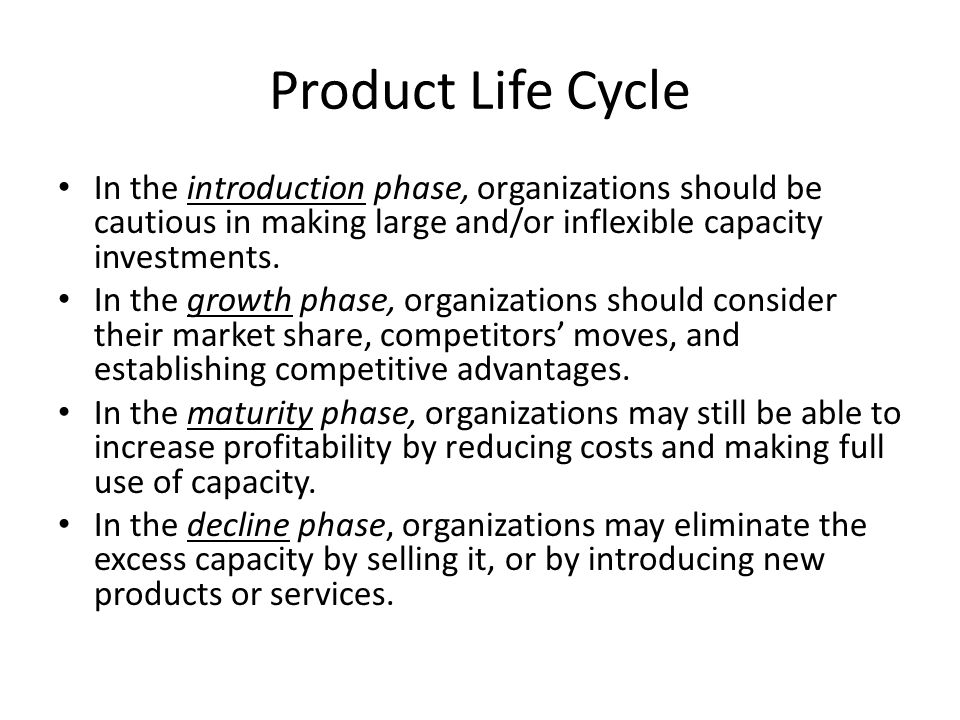 Product Life Cycle In the introduction phase, organizations should be cautious in making large and/or inflexible capacity investments.