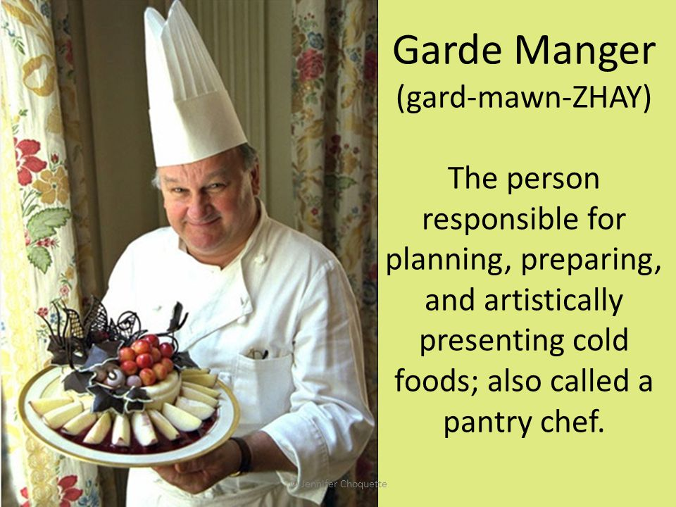 Garde Manger (gard-mawn-ZHAY) The person responsible for planning, preparing, and artistically presenting cold foods; also called a pantry chef.