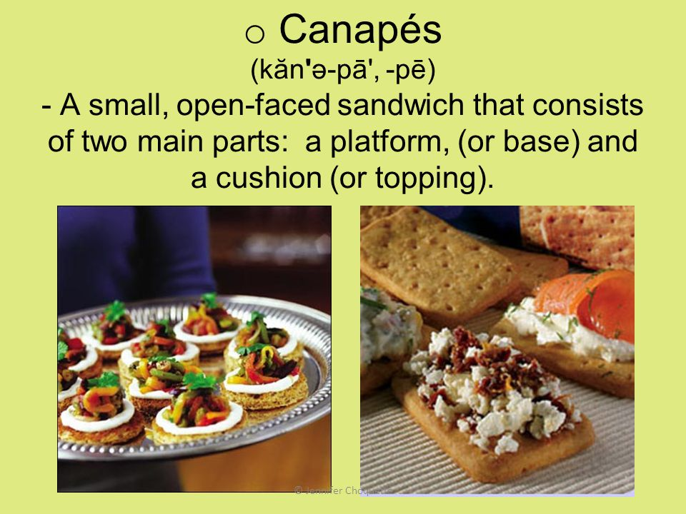 Canapés (kăn ə-pā , -pē) - A small, open-faced sandwich that consists of two main parts: a platform, (or base) and a cushion (or topping).