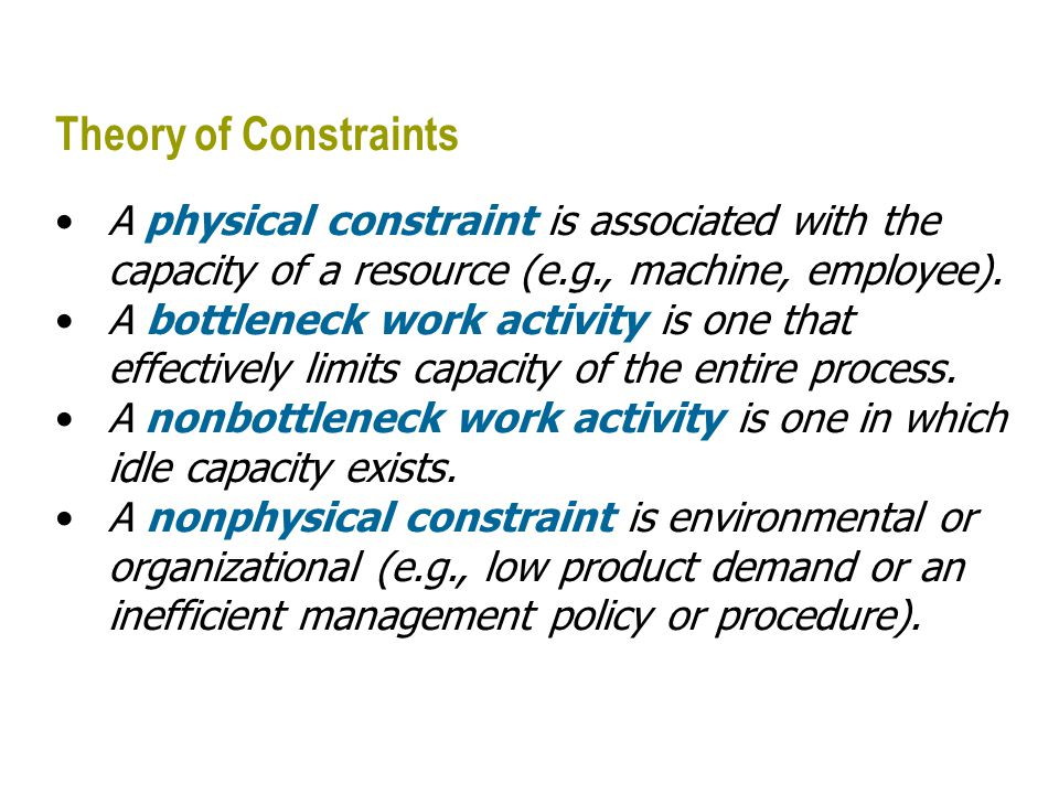 Theory of Constraints A physical constraint is associated with the capacity of a resource (e.g., machine, employee).