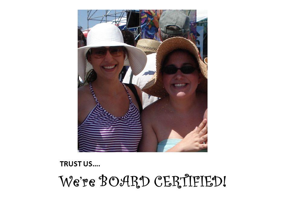 TRUST US…. We're BOARD CERTIFIED!