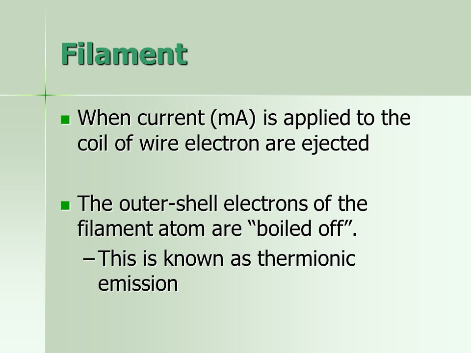 Filament When current (mA) is applied to the coil of wire electron are ejected. The outer-shell electrons of the filament atom are boiled off .