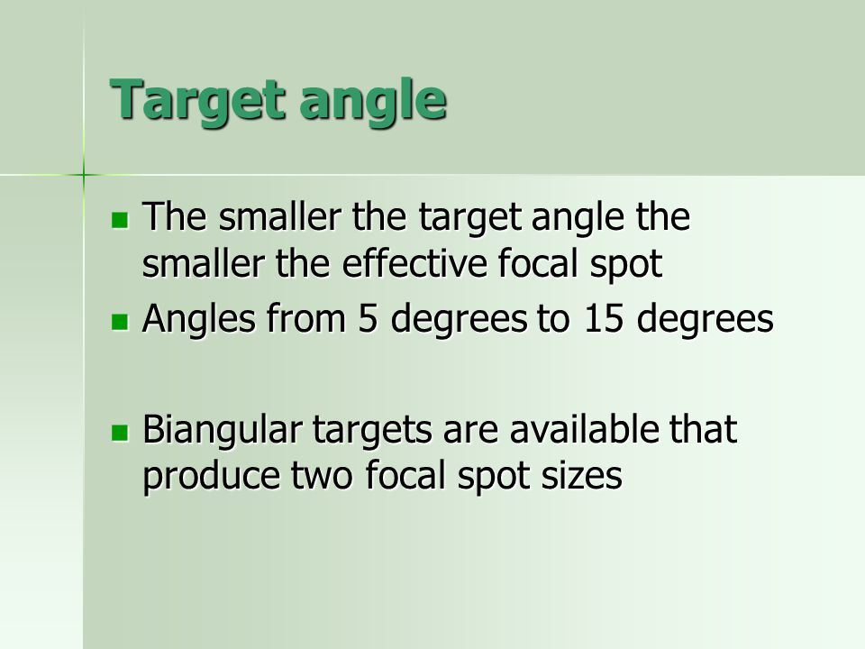 Target angle The smaller the target angle the smaller the effective focal spot. Angles from 5 degrees to 15 degrees.