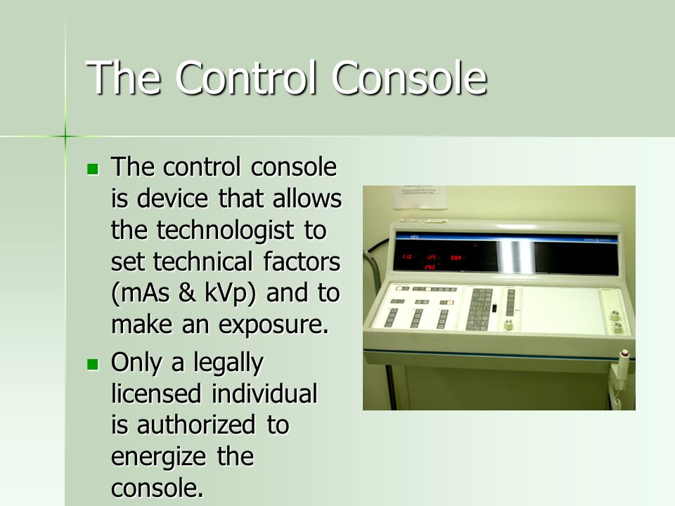 The Control Console The control console is device that allows the technologist to set technical factors (mAs & kVp) and to make an exposure.