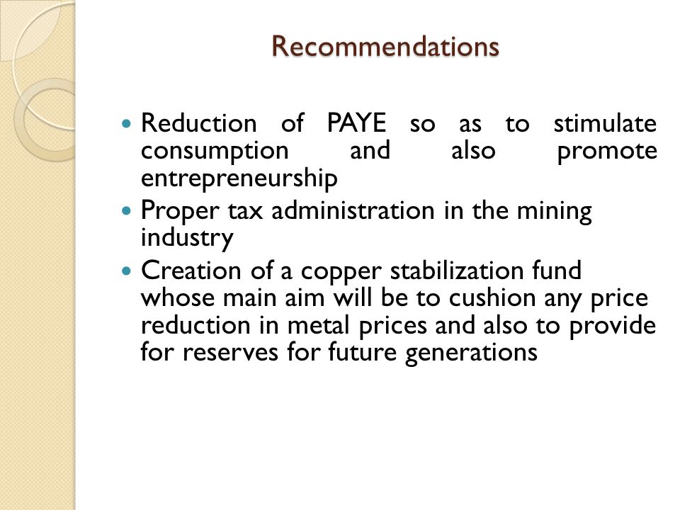 Recommendations Reduction of PAYE so as to stimulate consumption and also promote entrepreneurship.