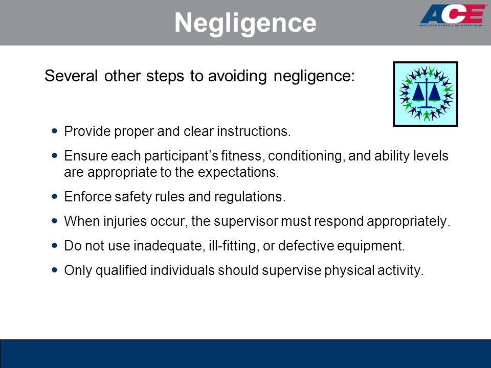 Negligence Several other steps to avoiding negligence: