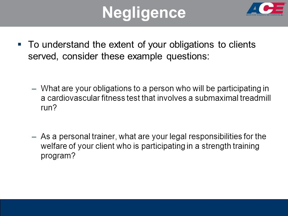 Negligence To understand the extent of your obligations to clients served, consider these example questions: